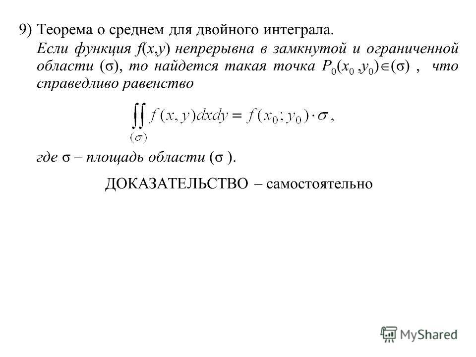 9)Теорема о среднем для двойного интеграла. Если функция f(x,y) непрерывна в замкнутой и ограниченной области (σ), то найдется такая точка P 0 (x 0,y 0 ) (σ), что справедливо равенство где σ – площадь области (σ ). ДОКАЗАТЕЛЬСТВО – самостоятельно