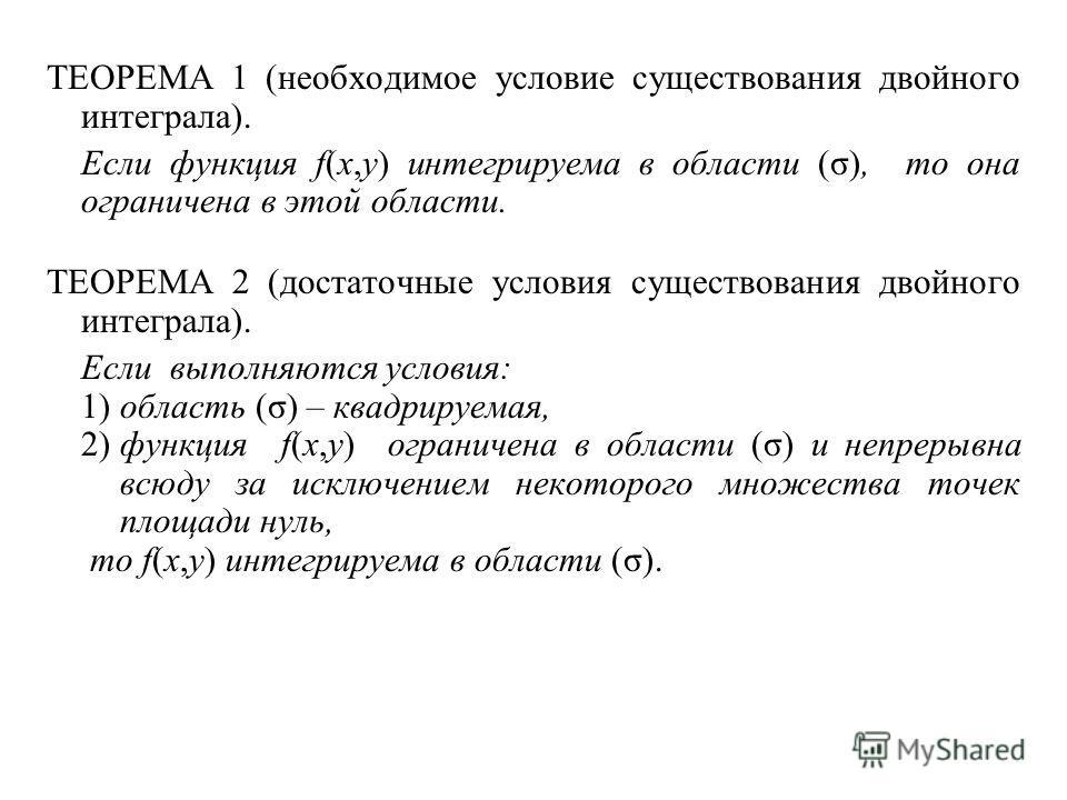 ТЕОРЕМА 1 (необходимое условие существования двойного интеграла). Если функция f(x,y) интегрируема в области (σ), то она ограничена в этой области. ТЕОРЕМА 2 (достаточные условия существования двойного интеграла). Если выполняются условия: 1) область