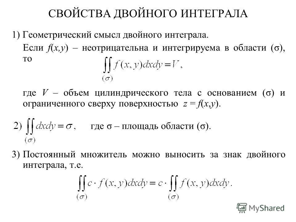 СВОЙСТВА ДВОЙНОГО ИНТЕГРАЛА 1) Геометрический смысл двойного интеграла. Если f(x,y) – неотрицательна и интегрируема в области (σ), то где V – объем цилиндрического тела с основанием (σ) и ограниченного сверху поверхностью z = f(x,y). где σ – площадь