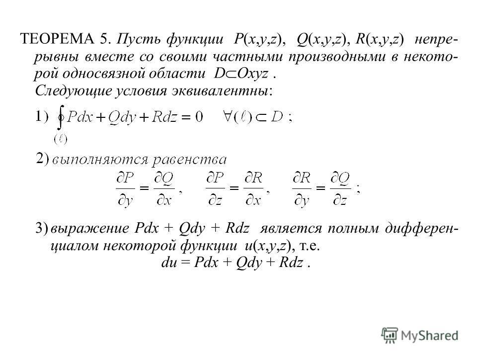ТЕОРЕМА 5. Пусть функции P(x,y,z), Q(x,y,z), R(x,y,z) непре- рывны вместе со своими частными производными в некото- рой односвязной области D Oxyz. Следующие условия эквивалентны: 3)выражение Pdx + Qdy + Rdz является полным дифферен- циалом некоторой