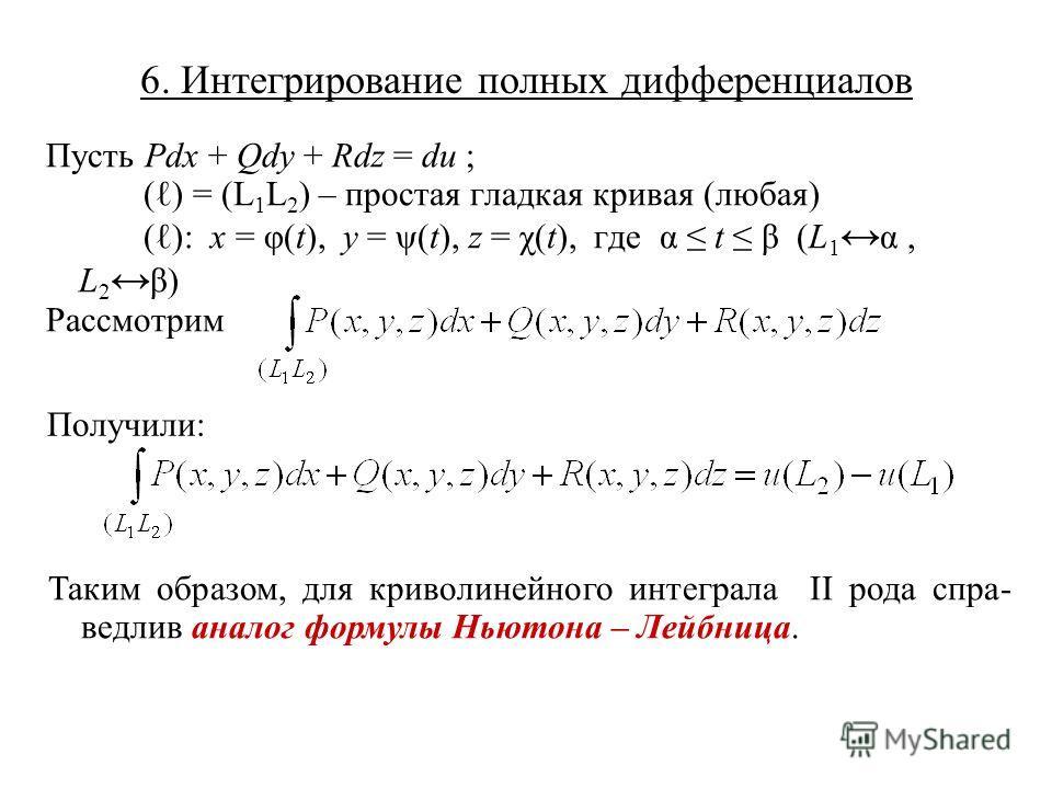 6. Интегрирование полных дифференциалов Пусть Pdx + Qdy + Rdz = du ; ( ) = (L 1 L 2 ) – простая гладкая кривая (любая) ( ): x = φ(t), y = ψ(t), z = χ(t), где α t β (L 1 α, L 2 β) Рассмотрим Получили: Таким образом, для криволинейного интеграла II род