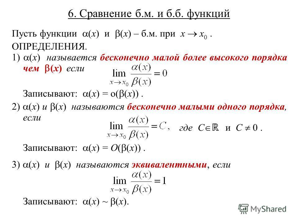 6. Сравнение б.м. и б.б. функций Пусть функции (x) и (x) – б.м. при x x 0. ОПРЕДЕЛЕНИЯ. 1) (x) называется бесконечно малой более высокого порядка чем (x) если Записывают: (x) = o( (x)). 2) (x) и (x) называются бесконечно малыми одного порядка, если г