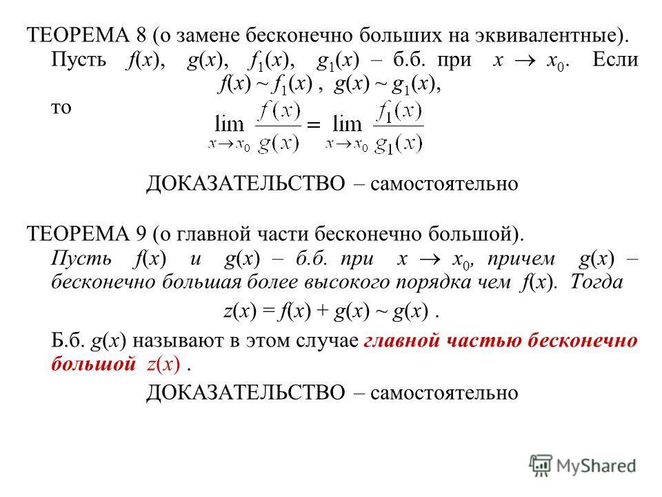 ТЕОРЕМА 8 (о замене бесконечно больших на эквивалентные). Пусть f(x), g(x), f 1 (x), g 1 (x) – б.б. при x x 0. Если f(x) ~ f 1 (x), g(x) ~ g 1 (x), то ДОКАЗАТЕЛЬСТВО – самостоятельно ТЕОРЕМА 9 (о главной части бесконечно большой). Пусть f(x) и g(x) –