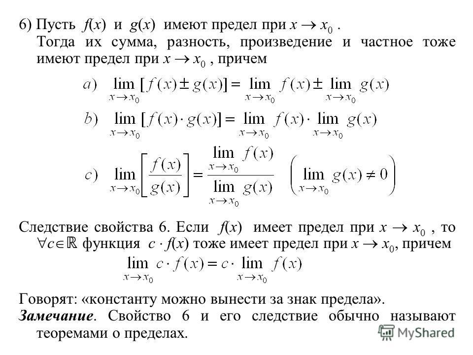 6) Пусть f(x) и g(x) имеют предел при x x 0. Тогда их сумма, разность, произведение и частное тоже имеют предел при x x 0, причем Следствие свойства 6. Если f(x) имеет предел при x x 0, то c функция с f(x) тоже имеет предел при x x 0, причем Говорят: