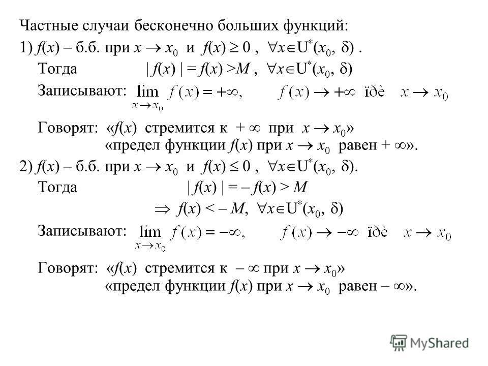 Частные случаи бесконечно больших функций: 1) f(x) – б.б. при x x 0 и f(x) 0, x U * (x 0, ). Тогда| f(x) | = f(x) >M, x U * (x 0, ) Записывают: Говорят: «f(x) стремится к + при x x 0 » «предел функции f(x) при x x 0 равен + ». 2) f(x) – б.б. при x x