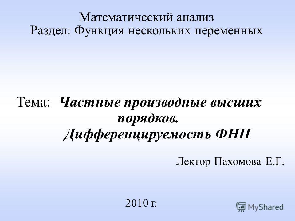 Лектор Пахомова Е.Г. 2010 г. Математический анализ Раздел: Функция нескольких переменных Тема: Частные производные высших порядков. Дифференцируемость ФНП