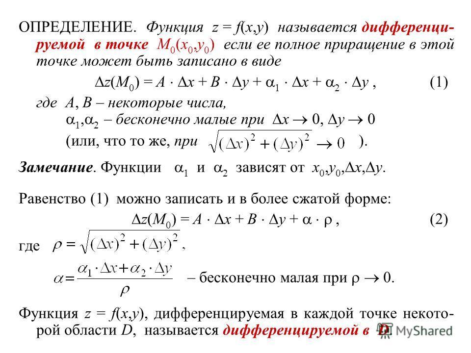 ОПРЕДЕЛЕНИЕ. Функция z = f(x,y) называется дифференци- руемой в точке M 0 (x 0,y 0 ) если ее полное приращение в этой точке может быть записано в виде z(M 0 ) = A x + B y + 1 x + 2 y,(1) где A, B – некоторые числа, 1, 2 – бесконечно малые при x 0, y