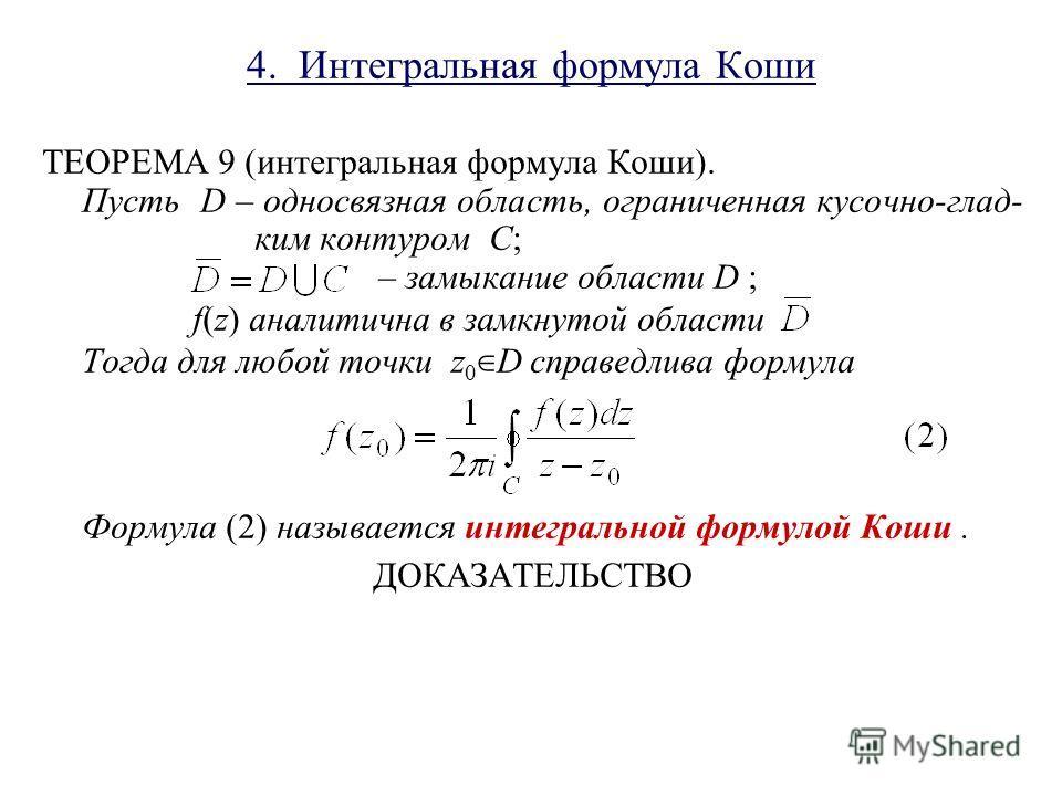 4. Интегральная формула Коши ТЕОРЕМА 9 (интегральная формула Коши). Пусть D – односвязная область, ограниченная кусочно-глад- ким контуром C; – замыкание области D ; f(z) аналитична в замкнутой области Тогда для любой точки z 0 D справедлива формула