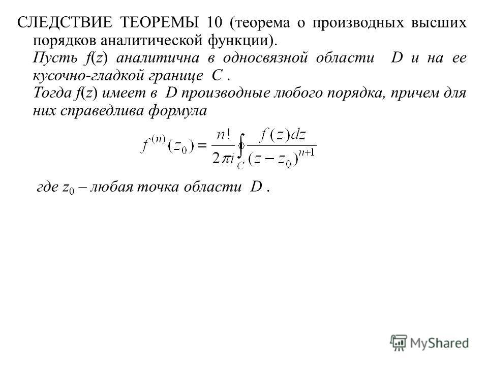 СЛЕДСТВИЕ ТЕОРЕМЫ 10 (теорема о производных высших порядков аналитической функции). Пусть f(z) аналитична в односвязной области D и на ее кусочно-гладкой границе C. Тогда f(z) имеет в D производные любого порядка, причем для них справедлива формула г