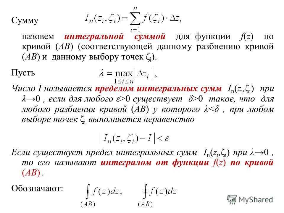 Сумму назовем интегральной суммой для функции f(z) по кривой (AB) (соответствующей данному разбиению кривой (AB) и данному выбору точек ζ i ). Пусть Число I называется пределом интегральных сумм I n (z i,ζ i ) при λ 0, если для любого ε>0 существует