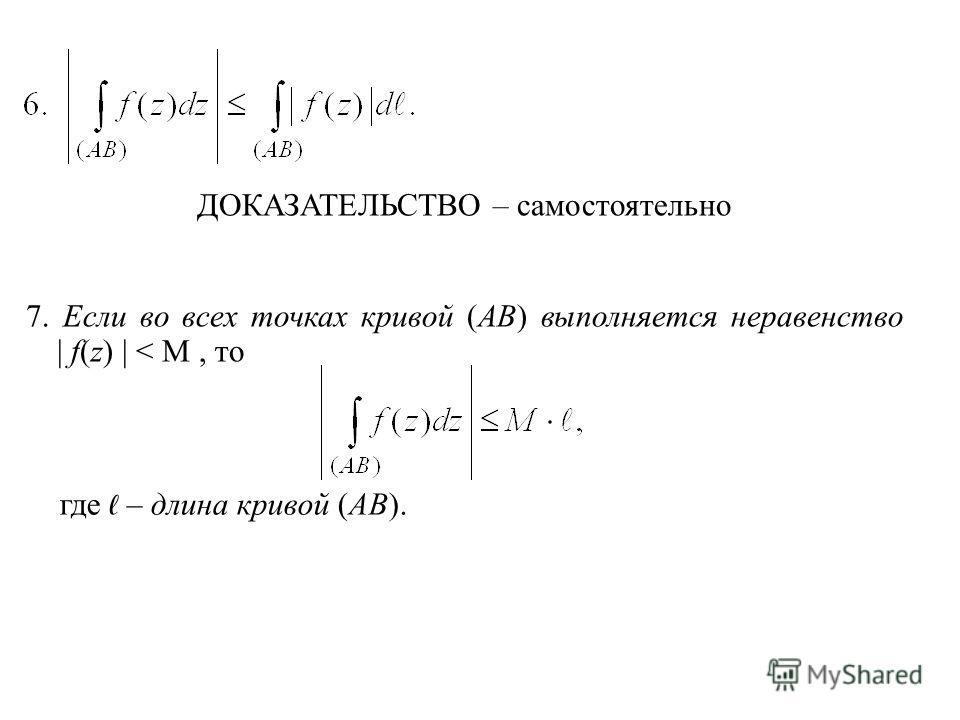 ДОКАЗАТЕЛЬСТВО – самостоятельно 7. Если во всех точках кривой (AB) выполняется неравенство | f(z) | < M, то где – длина кривой (AB).