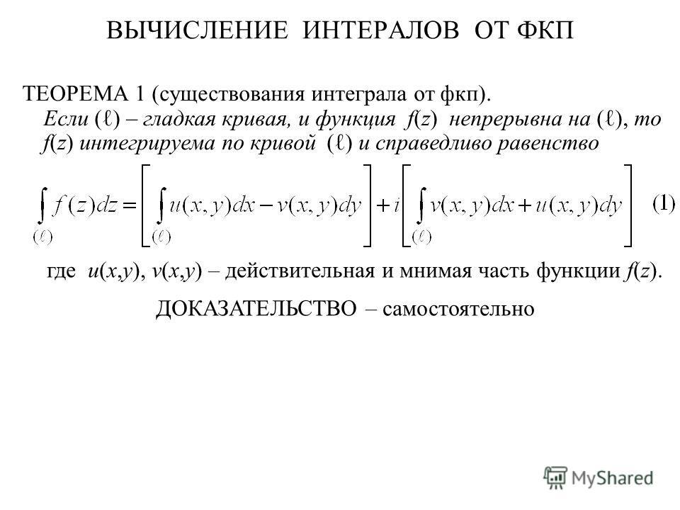 ВЫЧИСЛЕНИЕ ИНТЕРАЛОВ ОТ ФКП ТЕОРЕМА 1 (существования интеграла от фкп). Если ( ) – гладкая кривая, и функция f(z) непрерывна на ( ), то f(z) интегрируема по кривой ( ) и справедливо равенство где u(x,y), v(x,y) – действительная и мнимая часть функции