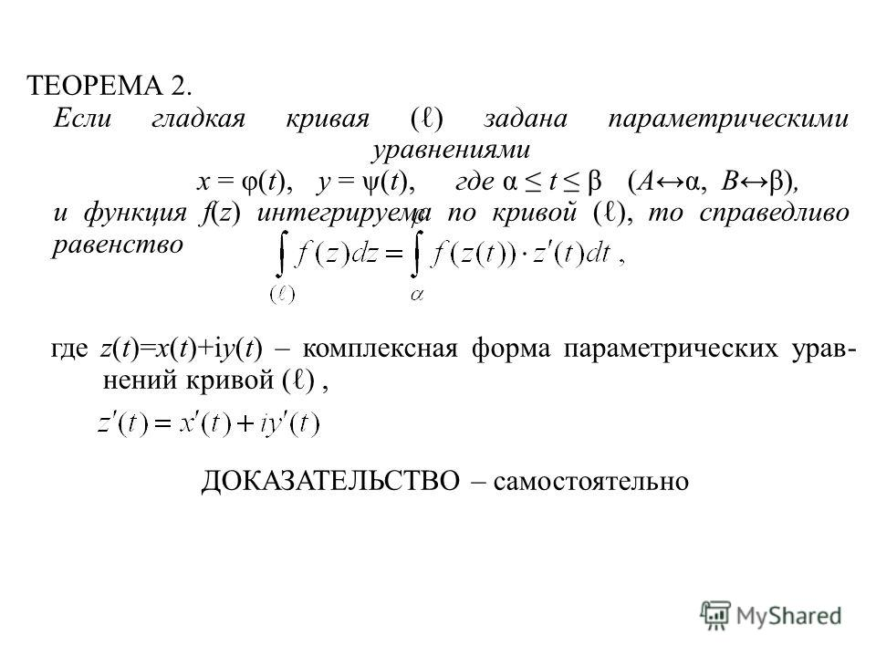 ТЕОРЕМА 2. Если гладкая кривая ( ) задана параметрическими уравнениями x = φ(t),y = ψ(t),где α t β(A α,B β), и функция f(z) интегрируема по кривой ( ), то справедливо равенство где z(t)=x(t)+iy(t) – комплексная форма параметрических урав- нений криво
