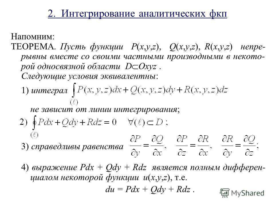 2. Интегрирование аналитических фкп Напомним: ТЕОРЕМА. Пусть функции P(x,y,z), Q(x,y,z), R(x,y,z) непре- рывны вместе со своими частными производными в некото- рой односвязной области D Oxyz. Следующие условия эквивалентны: 1) интеграл не зависит от