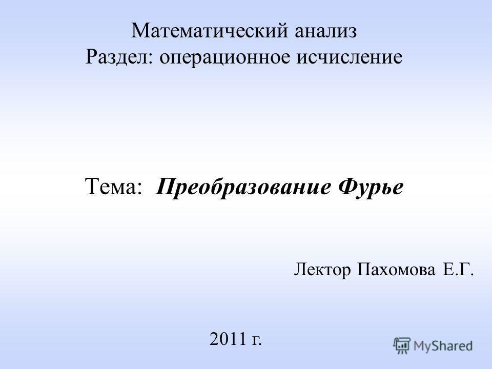 Математический анализ Раздел: операционное исчисление Тема: Преобразование Фурье Лектор Пахомова Е.Г. 2011 г.