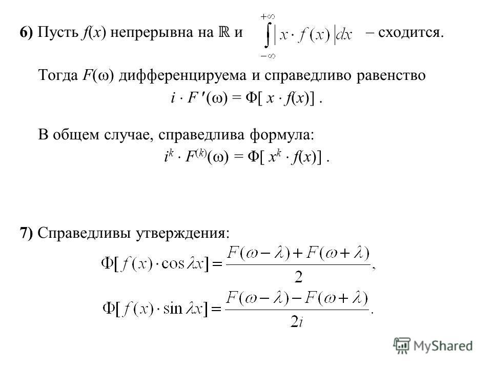 6) Пусть f(x) непрерывна на и – сходится. Тогда F( ) дифференцируема и справедливо равенство i F ( ) = Φ[ x f(x)]. В общем случае, справедлива формула: i k F (k) ( ) = Φ[ x k f(x)]. 7) Справедливы утверждения:
