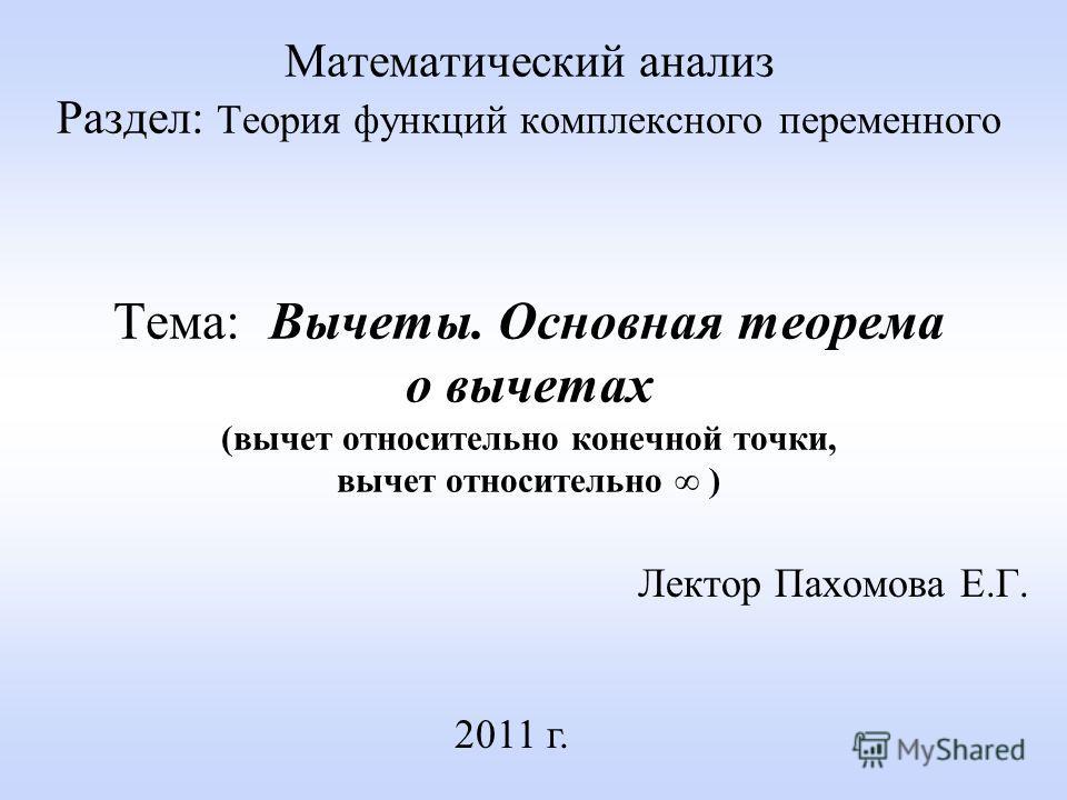 Математический анализ Раздел: Теория функций комплексного переменного Тема: Вычеты. Основная теорема о вычетах (вычет относительно конечной точки, вычет относительно ) Лектор Пахомова Е.Г. 2011 г.