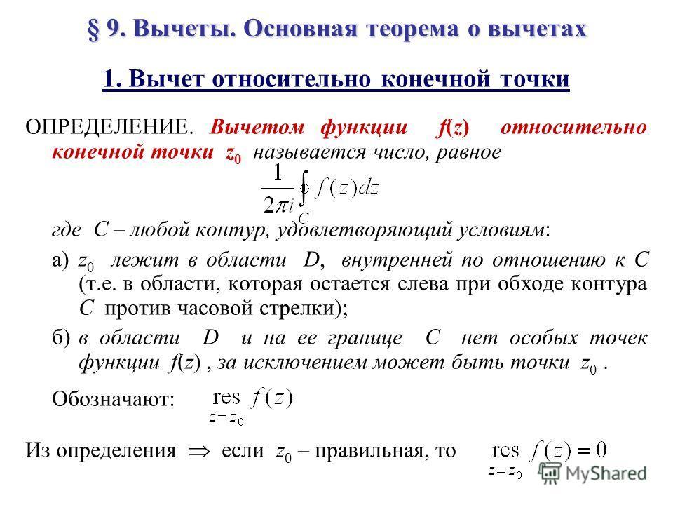 § 9. Вычеты. Основная теорема о вычетах 1. Вычет относительно конечной точки ОПРЕДЕЛЕНИЕ. Вычетом функции f(z) относительно конечной точки z 0 называется число, равное где C – любой контур, удовлетворяющий условиям: а)z 0 лежит в области D, внутренне