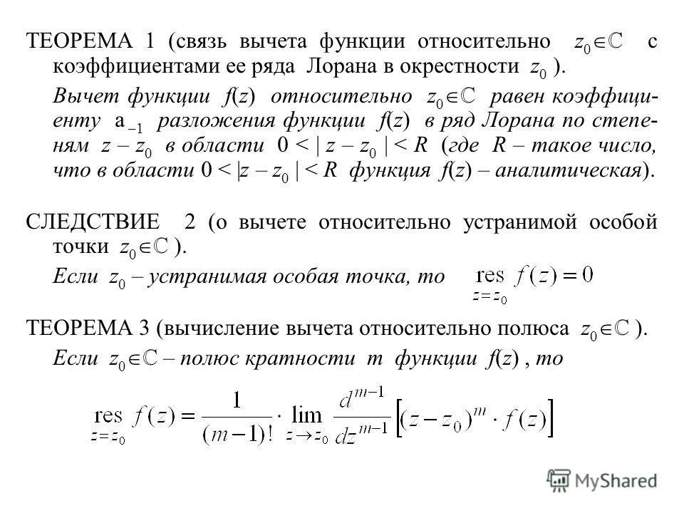 ТЕОРЕМА 1 (связь вычета функции относительно z 0 с коэффициентами ее ряда Лорана в окрестности z 0 ). Вычет функции f(z) относительно z 0 равен коэффици- енту a –1 разложения функции f(z) в ряд Лорана по степе- ням z – z 0 в области 0 < | z – z 0 | <