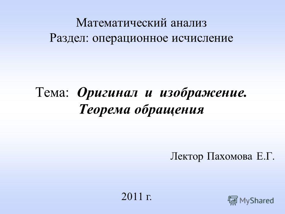 Математический анализ Раздел: операционное исчисление Тема: Оригинал и изображение. Теорема обращения Лектор Пахомова Е.Г. 2011 г.
