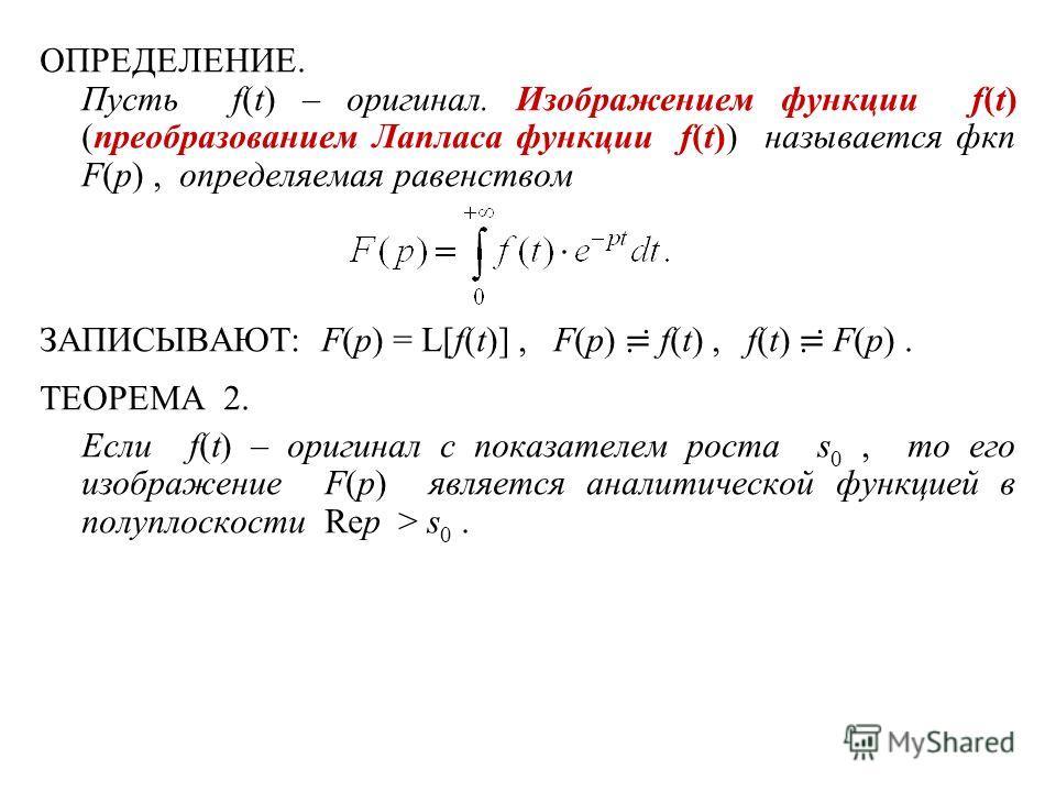 ОПРЕДЕЛЕНИЕ. Пусть f(t) – оригинал. Изображением функции f(t) (преобразованием Лапласа функции f(t)) называется фкп F(p), определяемая равенством ЗАПИСЫВАЮТ: F(p) = L[f(t)], F(p) f(t), f(t) F(p). ТЕОРЕМА 2. Если f(t) – оригинал с показателем роста s