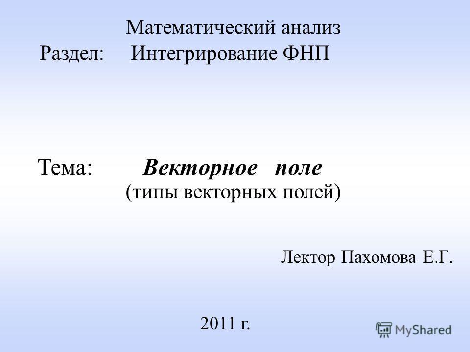 Лектор Пахомова Е.Г. 2011 г. Математический анализ Раздел: Интегрирование ФНП Тема: Векторное поле (типы векторных полей)
