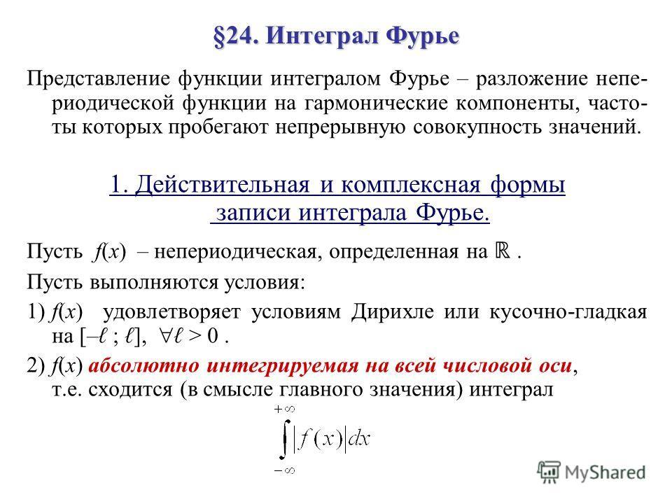 §24. Интеграл Фурье Представление функции интегралом Фурье – разложение непе- риодической функции на гармонические компоненты, часто- ты которых пробегают непрерывную совокупность значений. 1. Действительная и комплексная формы записи интеграла Фурье