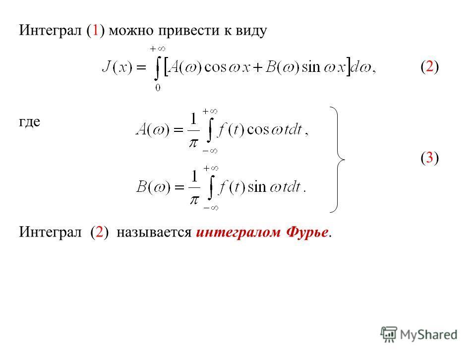 Интеграл (1) можно привести к виду (2) где (3) Интеграл (2) называется интегралом Фурье.
