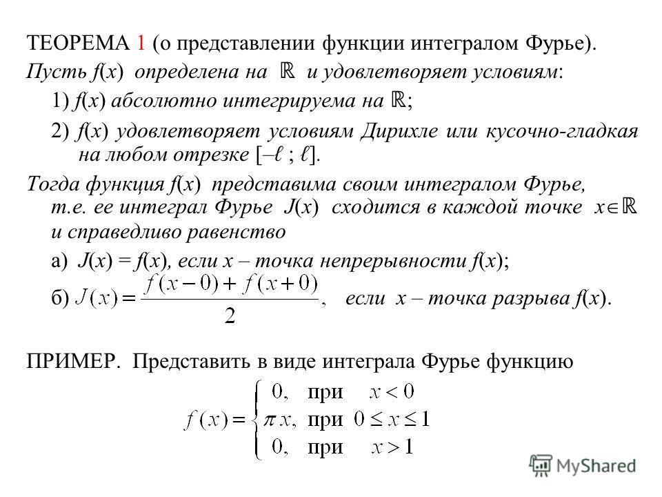 ТЕОРЕМА 1 (о представлении функции интегралом Фурье). Пусть f(x) определена на и удовлетворяет условиям: 1) f(x) абсолютно интегрируема на ; 2) f(x) удовлетворяет условиям Дирихле или кусочно-гладкая на любом отрезке [– ; ]. Тогда функция f(x) предст