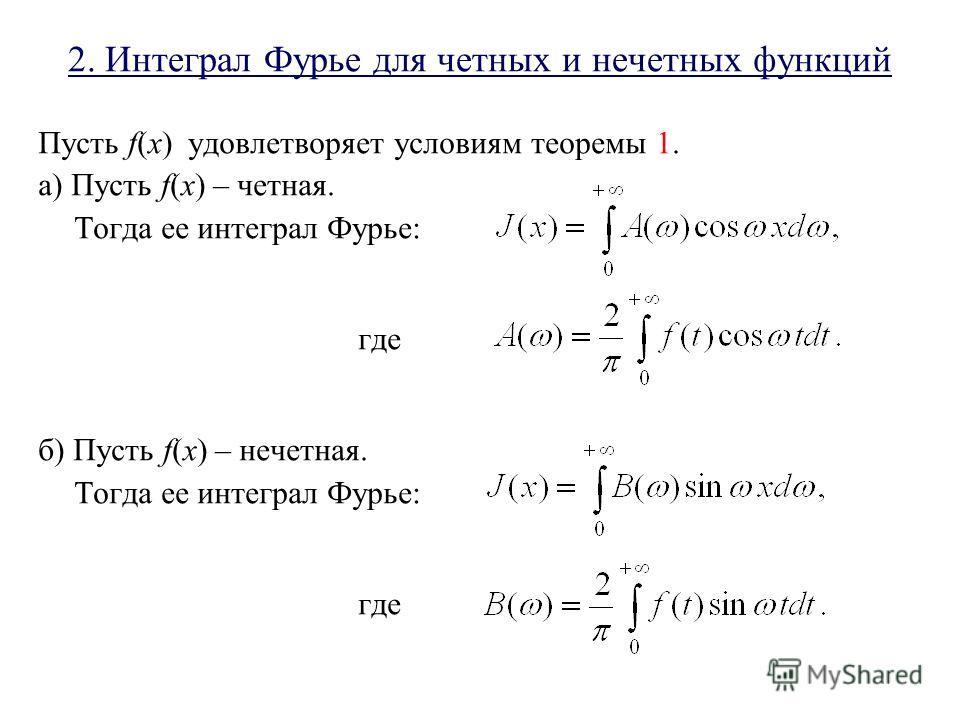 2. Интеграл Фурье для четных и нечетных функций Пусть f(x) удовлетворяет условиям теоремы 1. а) Пусть f(x) – четная. Тогда ее интеграл Фурье: где б) Пусть f(x) – нечетная. Тогда ее интеграл Фурье: где