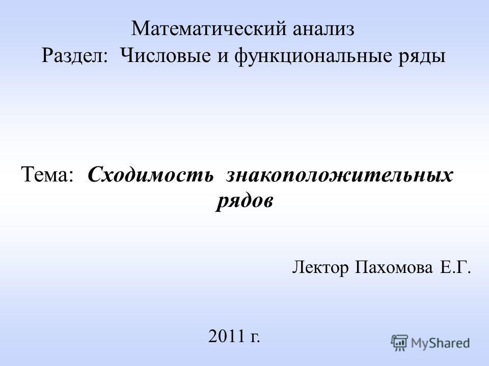 Лектор Пахомова Е.Г. 2011 г. Математический анализ Раздел: Числовые и функциональные ряды Тема: Сходимость знакоположительных рядов