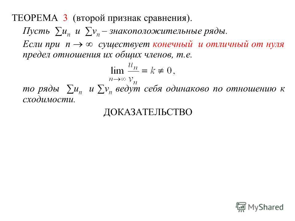 ТЕОРЕМА 3 (второй признак сравнения). Пусть u n и v n – знакоположительные ряды. Если при n существует конечный и отличный от нуля предел отношения их общих членов, т.е. то ряды u n и v n ведут себя одинаково по отношению к сходимости. ДОКАЗАТЕЛЬСТВО