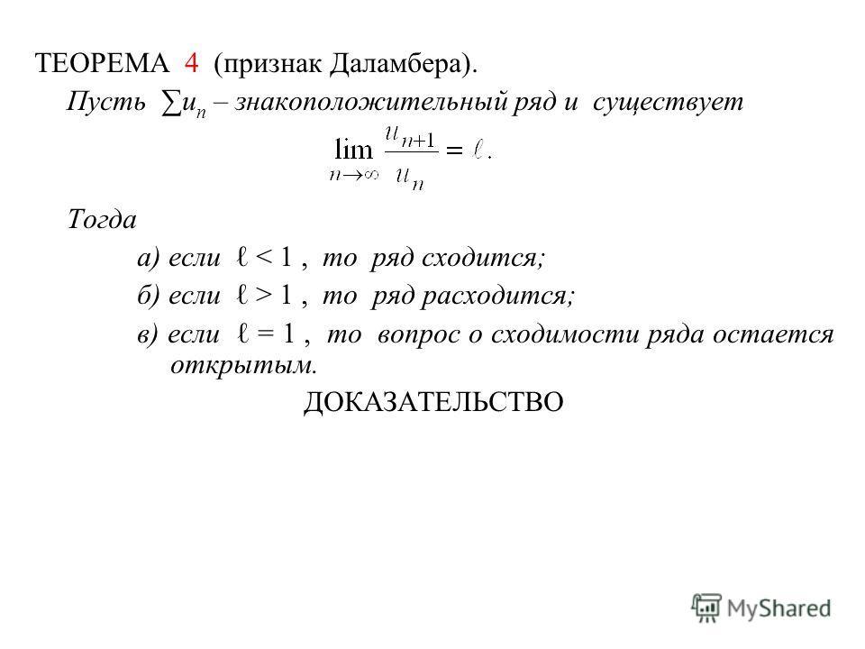 ТЕОРЕМА 4 (признак Даламбера). Пусть u n – знакоположительный ряд и существует Тогда а) если < 1, то ряд сходится; б) если > 1, то ряд расходится; в) если = 1, то вопрос о сходимости ряда остается открытым. ДОКАЗАТЕЛЬСТВО