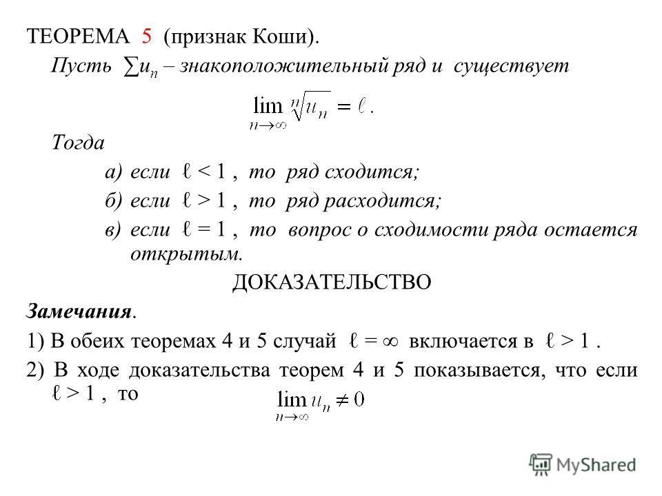 ТЕОРЕМА 5 (признак Коши). Пусть u n – знакоположительный ряд и существует Тогда а)если < 1, то ряд сходится; б)если > 1, то ряд расходится; в)если = 1, то вопрос о сходимости ряда остается открытым. ДОКАЗАТЕЛЬСТВО Замечания. 1) В обеих теоремах 4 и 5