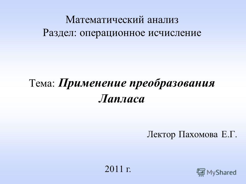 Математический анализ Раздел: операционное исчисление Тема: Применение преобразования Лапласа Лектор Пахомова Е.Г. 2011 г.