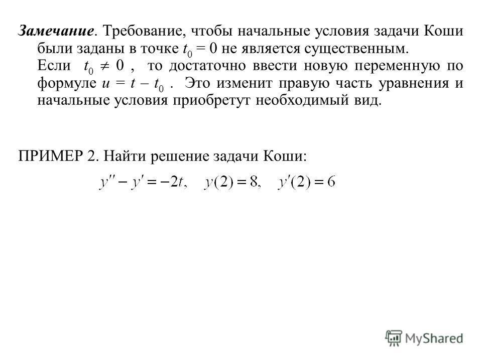 Замечание. Требование, чтобы начальные условия задачи Коши были заданы в точке t 0 = 0 не является существенным. Если t 0 0, то достаточно ввести новую переменную по формуле u = t – t 0. Это изменит правую часть уравнения и начальные условия приобрет