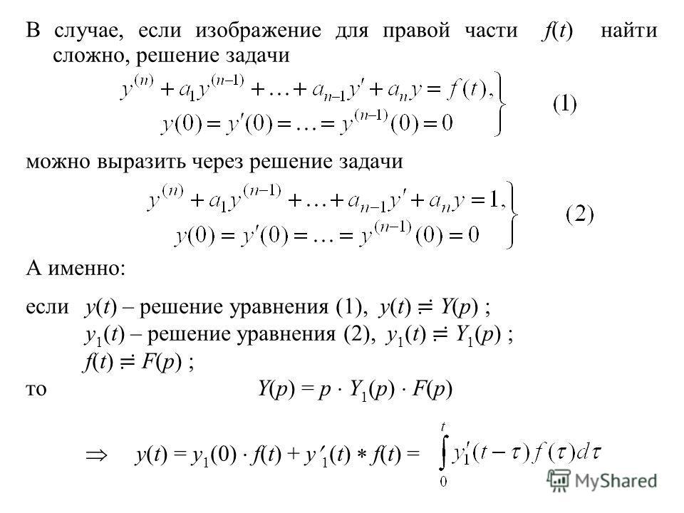 В случае, если изображение для правой части f(t) найти сложно, решение задачи можно выразить через решение задачи А именно: еслиy(t) – решение уравнения (1), y(t) Y(p) ; y 1 (t) – решение уравнения (2), y 1 (t) Y 1 (p) ; f(t) F(p) ; тоY(p) = p Y 1 (p