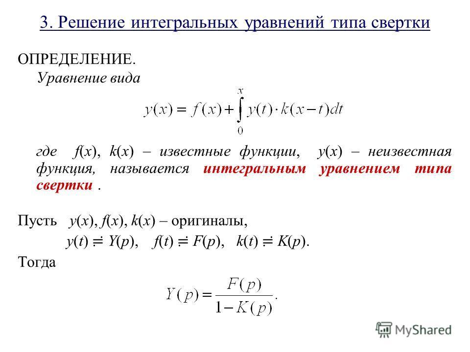 3. Решение интегральных уравнений типа свертки ОПРЕДЕЛЕНИЕ. Уравнение вида где f(x), k(x) – известные функции, y(x) – неизвестная функция, называется интегральным уравнением типа свертки. Пусть y(x), f(x), k(x) – оригиналы, y(t) Y(p), f(t) F(p), k(t)