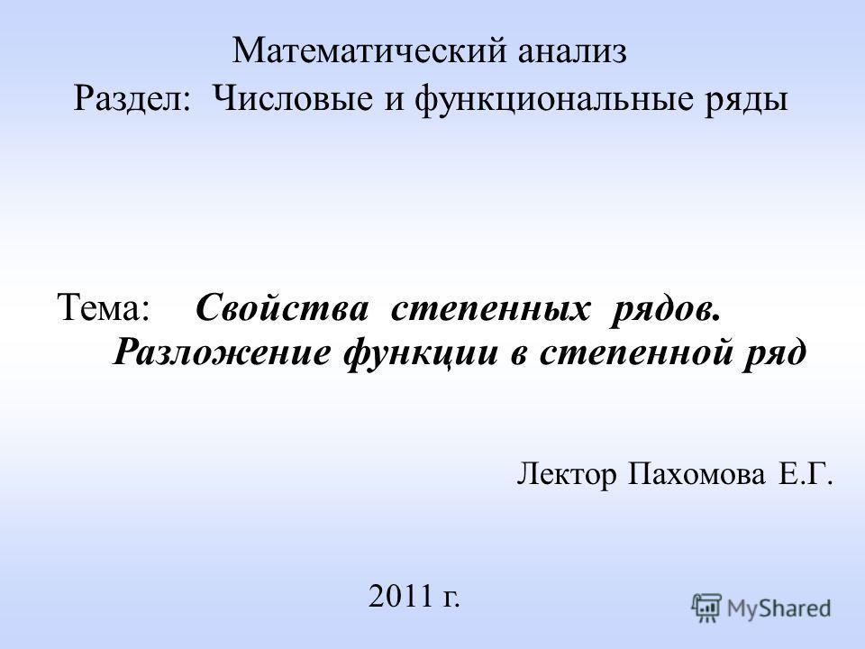 Лектор Пахомова Е.Г. 2011 г. Математический анализ Раздел: Числовые и функциональные ряды Тема: Свойства степенных рядов. Разложение функции в степенной ряд