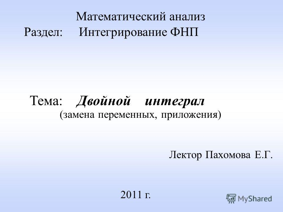 Лектор Пахомова Е.Г. 2011 г. Математический анализ Раздел: Интегрирование ФНП Тема: Двойной интеграл (замена переменных, приложения)