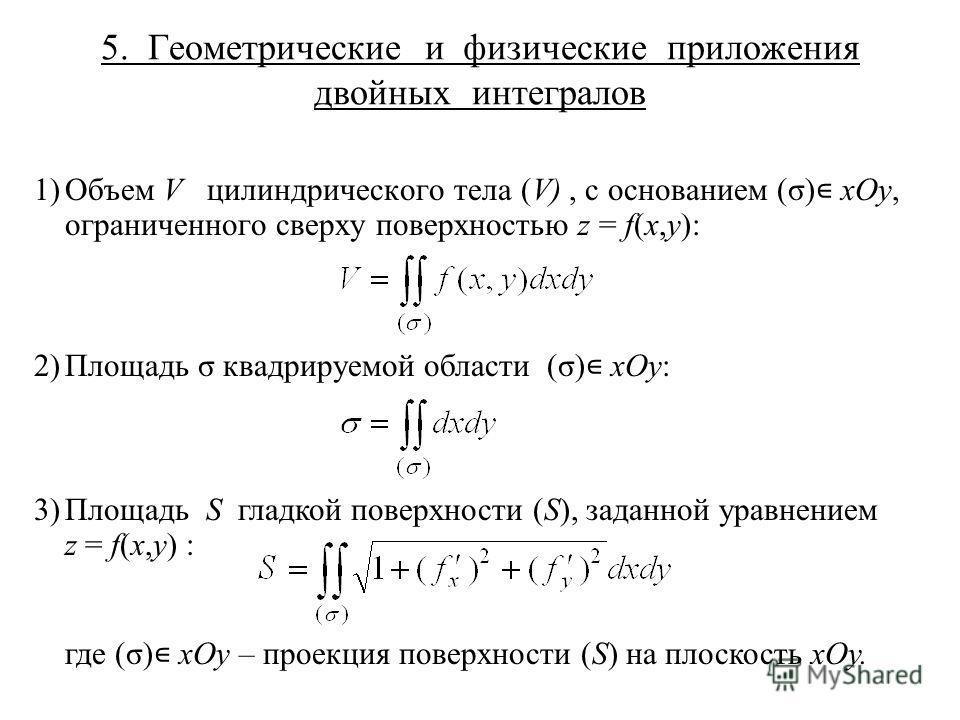 5. Геометрические и физические приложения двойных интегралов 1)Объем V цилиндрического тела (V), с основанием (σ) xOy, ограниченного сверху поверхностью z = f(x,y): 2)Площадь σ квадрируемой области (σ) xOy: 3)Площадь S гладкой поверхности (S), заданн