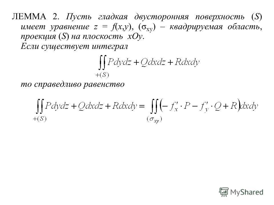 то справедливо равенство ЛЕММА 2. Пусть гладкая двусторонняя поверхность (S) имеет уравнение z = f(x,y), (σ xy ) – квадрируемая область, проекция (S) на плоскость xOy. Если существует интеграл