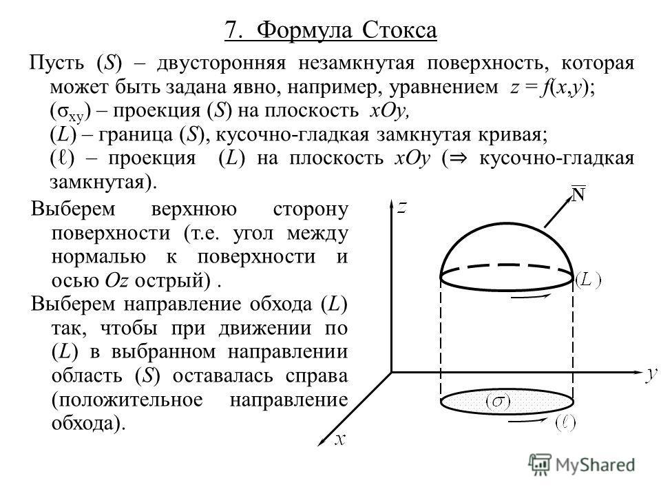 7. Формула Стокса Пусть (S) – двусторонняя незамкнутая поверхность, которая может быть задана явно, например, уравнением z = f(x,y); (σ xy ) – проекция (S) на плоскость xOy, (L) – граница (S), кусочно-гладкая замкнутая кривая; () – проекция (L) на пл