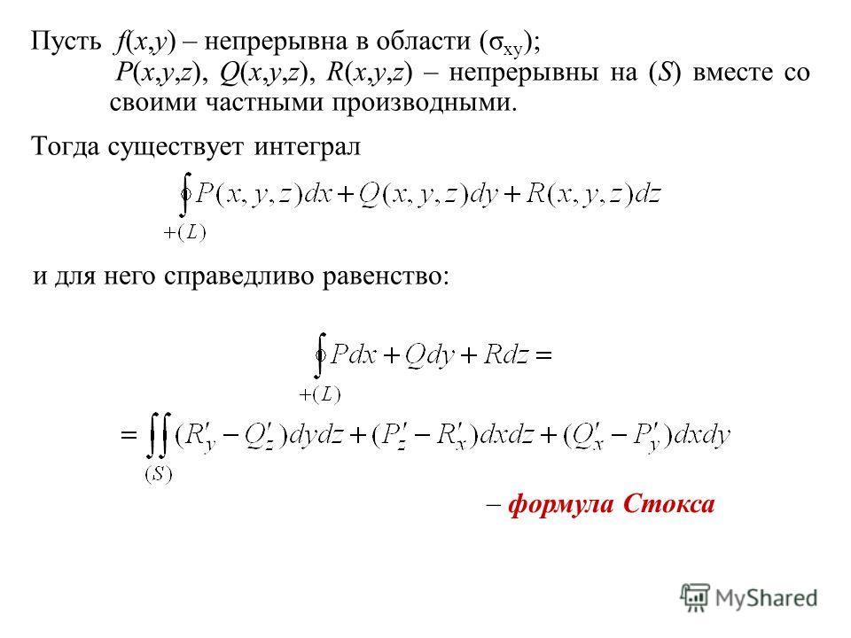 Пусть f(x,y) – непрерывна в области (σ xy ); P(x,y,z), Q(x,y,z), R(x,y,z) – непрерывны на (S) вместе со своими частными производными. Тогда существует интеграл и для него справедливо равенство: – формула Стокса