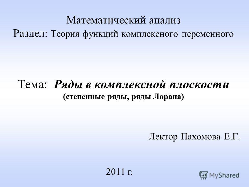 Математический анализ Раздел: Теория функций комплексного переменного Тема: Ряды в комплексной плоскости (степенные ряды, ряды Лорана) Лектор Пахомова Е.Г. 2011 г.