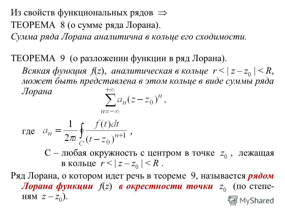 Из свойств функциональных рядов ТЕОРЕМА 8 (о сумме ряда Лорана). Сумма ряда Лорана аналитична в кольце его сходимости. ТЕОРЕМА 9 (о разложении функции в ряд Лорана). Всякая функция f(z), аналитическая в кольце r < | z – z 0 | < R, может быть представ