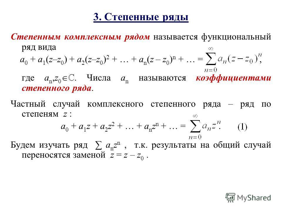 Степенным комплексным рядом называется функциональный ряд вида a 0 + a 1 (z–z 0 ) + a 2 (z–z 0 ) 2 + … + a n (z – z 0 ) n + … =, где a n,z 0. Числа a n называются коэффициентами степенного ряда. Частный случай комплексного степенного ряда – ряд по ст