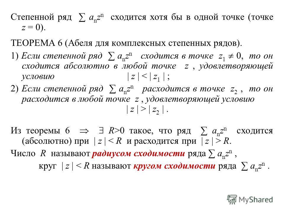 Степенной ряд a n z n сходится хотя бы в одной точке (точке z = 0). ТЕОРЕМА 6 (Абеля для комплексных степенных рядов). 1) Если степенной ряд a n z n сходится в точке z 1 0, то он сходится абсолютно в любой точке z, удовлетворяющей условию | z | < | z