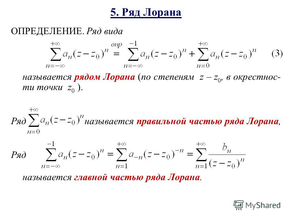 5. Ряд Лорана ОПРЕДЕЛЕНИЕ. Ряд вида называется рядом Лорана (по степеням z – z 0, в окрестнос- ти точки z 0 ). Ряд называется правильной частью ряда Лорана, Ряд называется главной частью ряда Лорана.