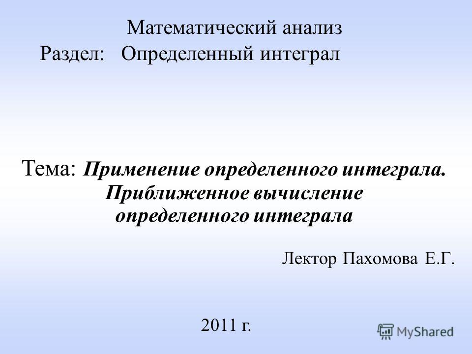 Лектор Пахомова Е.Г. 2011 г. Математический анализ Раздел: Определенный интеграл Тема: Применение определенного интеграла. Приближенное вычисление определенного интеграла